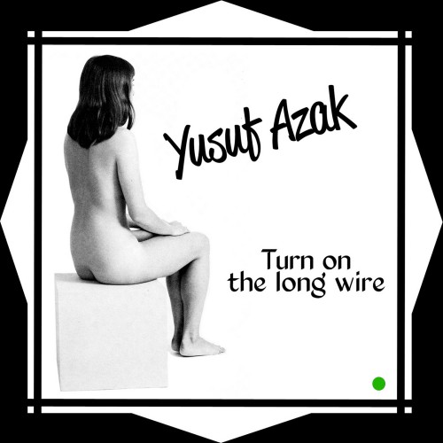 Yusuf Azak -  Turn On the Long Wire